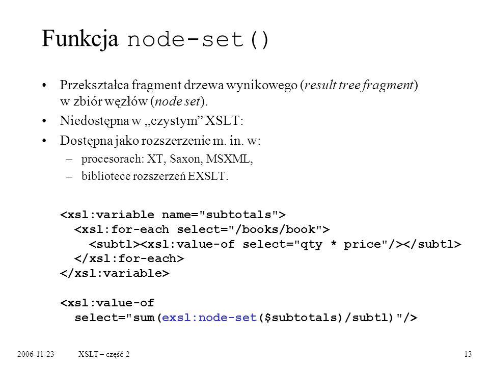 2006-11-23XSLT – część 213 Funkcja node-set() Przekształca fragment drzewa wynikowego (result tree fragment) w zbiór węzłów (node set).