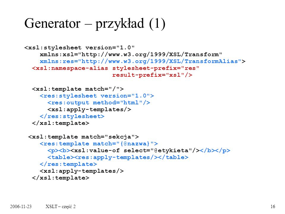 2006-11-23XSLT – część 216 Generator – przykład (1) <xsl:stylesheet version= 1.0 xmlns:xsl= http://www.w3.org/1999/XSL/Transform xmlns:res= http://www.w3.org/1999/XSL/TransformAlias >