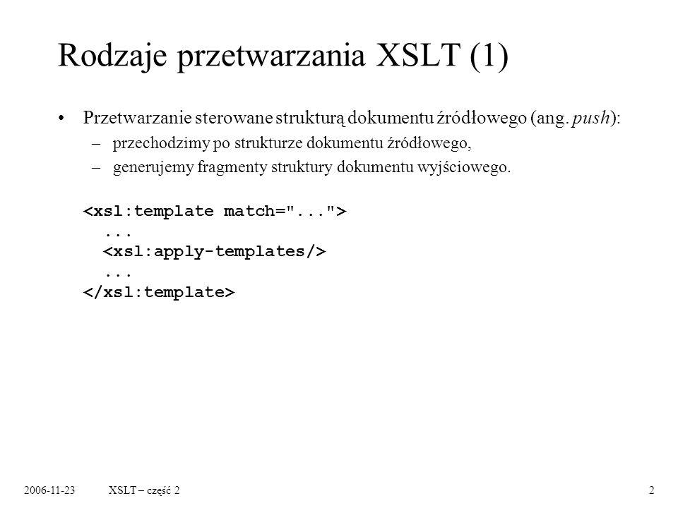 2006-11-23XSLT – część 22 Rodzaje przetwarzania XSLT (1) Przetwarzanie sterowane strukturą dokumentu źródłowego (ang.