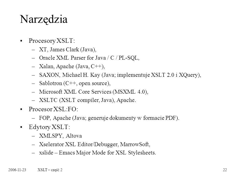 2006-11-23XSLT – część 222 Narzędzia Procesory XSLT: –XT, James Clark (Java), –Oracle XML Parser for Java / C / PL-SQL, –Xalan, Apache (Java, C++), –SAXON, Michael H.