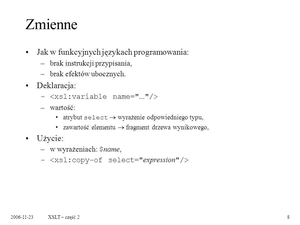 2006-11-23XSLT – część 28 Zmienne Jak w funkcyjnych językach programowania: –brak instrukcji przypisania, –brak efektów ubocznych.