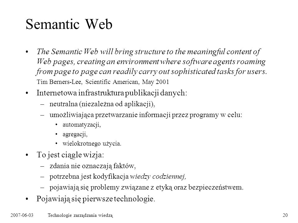 2007-06-03Technologie zarządzania wiedzą20 Semantic Web The Semantic Web will bring structure to the meaningful content of Web pages, creating an environment where software agents roaming from page to page can readily carry out sophisticated tasks for users.