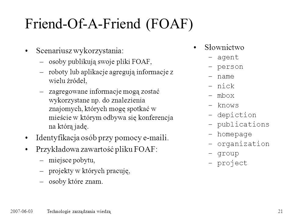 2007-06-03Technologie zarządzania wiedzą21 Friend-Of-A-Friend (FOAF) Scenariusz wykorzystania: –osoby publikują swoje pliki FOAF, –roboty lub aplikacje agregują informacje z wielu źródeł, –zagregowane informacje mogą zostać wykorzystane np.