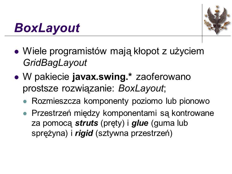 BoxLayout Wiele programistów mają kłopot z użyciem GridBagLayout W pakiecie javax.swing.* zaoferowano prostsze rozwiązanie: BoxLayout; Rozmieszcza komponenty poziomo lub pionowo Przestrzeń między komponentami są kontrowane za pomocą struts (pręty) i glue (guma lub sprężyna) i rigid (sztywna przestrzeń)