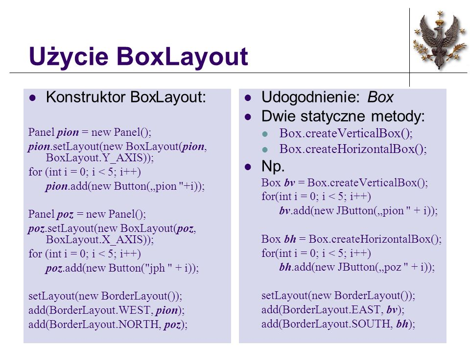 Użycie BoxLayout Konstruktor BoxLayout: Panel pion = new Panel(); pion.setLayout(new BoxLayout(pion, BoxLayout.Y_AXIS)); for (int i = 0; i < 5; i++) pion.add(new Button(pion +i)); Panel poz = new Panel(); poz.setLayout(new BoxLayout(poz, BoxLayout.X_AXIS)); for (int i = 0; i < 5; i++) poz.add(new Button( jph + i)); setLayout(new BorderLayout()); add(BorderLayout.WEST, pion); add(BorderLayout.NORTH, poz); Udogodnienie: Box Dwie statyczne metody: Box.createVerticalBox(); Box.createHorizontalBox(); Np.
