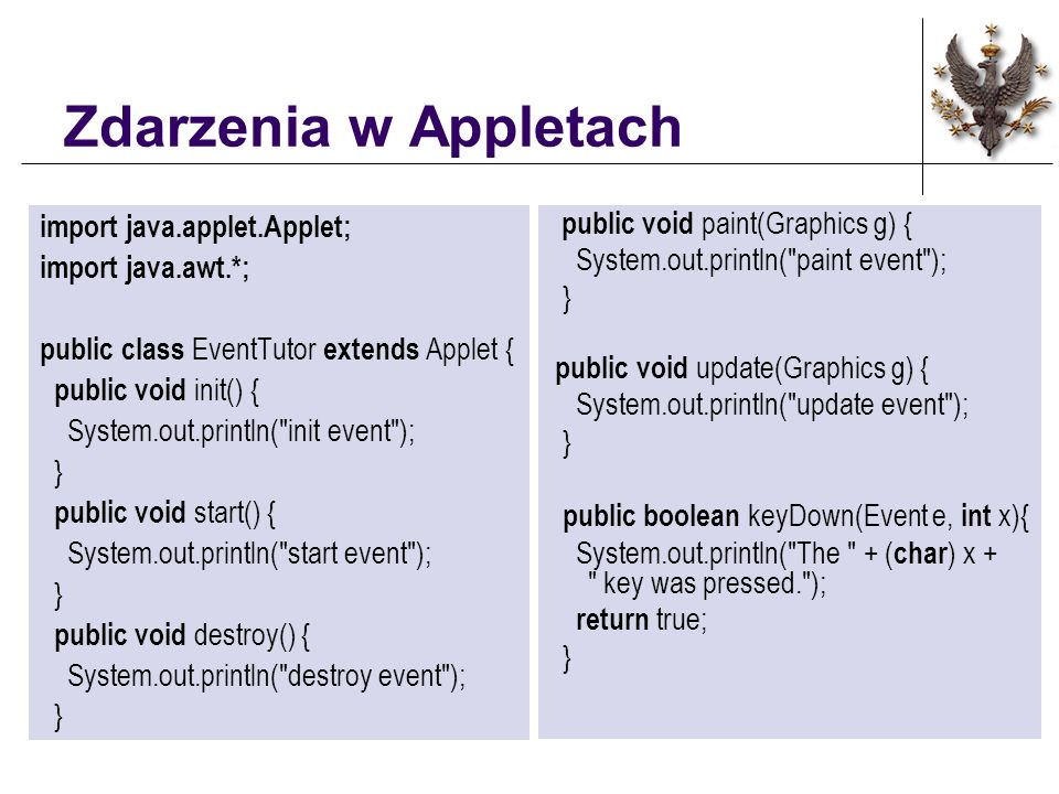 Zdarzenia w Appletach import java.applet.Applet; import java.awt.*; public class EventTutor extends Applet { public void init() { System.out.println( init event ); } public void start() { System.out.println( start event ); } public void destroy() { System.out.println( destroy event ); } public void paint(Graphics g) { System.out.println( paint event ); } public void update(Graphics g) { System.out.println( update event ); } public boolean keyDown(Event e, int x){ System.out.println( The + ( char ) x + key was pressed. ); return true; }