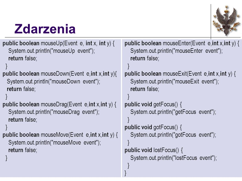 Zdarzenia public boolean mouseUp(Event e, int x, int y) { System.out.println( mouseUp event ); return false; } public boolean mouseDown(Event e, int x, int y){ System.out.println( mouseDown event ); return false; } public boolean mouseDrag(Event e, int x, int y) { System.out.println( mouseDrag event ); return false; } public boolean mouseMove(Event e, int x, int y) { System.out.println( mouseMove event ); return false; } public boolean mouseEnter(Event e, int x, int y) { System.out.println( mouseEnter event ); return false; } public boolean mouseExit(Event e, int x, int y) { System.out.println( mouseExit event ); return false; } public void getFocus() { System.out.println( getFocus event ); } public void gotFocus() { System.out.println( gotFocus event ); } public void lostFocus() { System.out.println( lostFocus event ); }