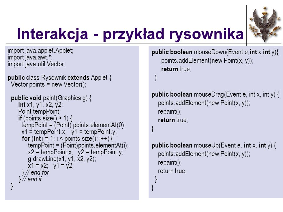Interakcja - przykład rysownika import java.applet.Applet; import java.awt.*; import java.util.Vector; public class Rysownik extends Applet { Vector points = new Vector(); public void paint(Graphics g) { int x1, y1, x2, y2; Point tempPoint; if (points.size() > 1) { tempPoint = (Point) points.elementAt(0); x1 = tempPoint.x; y1 = tempPoint.y; for ( int i = 1; i < points.size(); i++) { tempPoint = (Point)points.elementAt(i); x2 = tempPoint.x; y2 = tempPoint.y; g.drawLine(x1, y1, x2, y2); x1 = x2; y1 = y2; } // end for } // end if } public boolean mouseDown(Event e, int x, int y){ points.addElement(new Point(x, y)); return true; } public boolean mouseDrag(Event e, int x, int y) { points.addElement(new Point(x, y)); repaint(); return true; } public boolean mouseUp(Event e, int x, int y) { points.addElement(new Point(x, y)); repaint(); return true; }