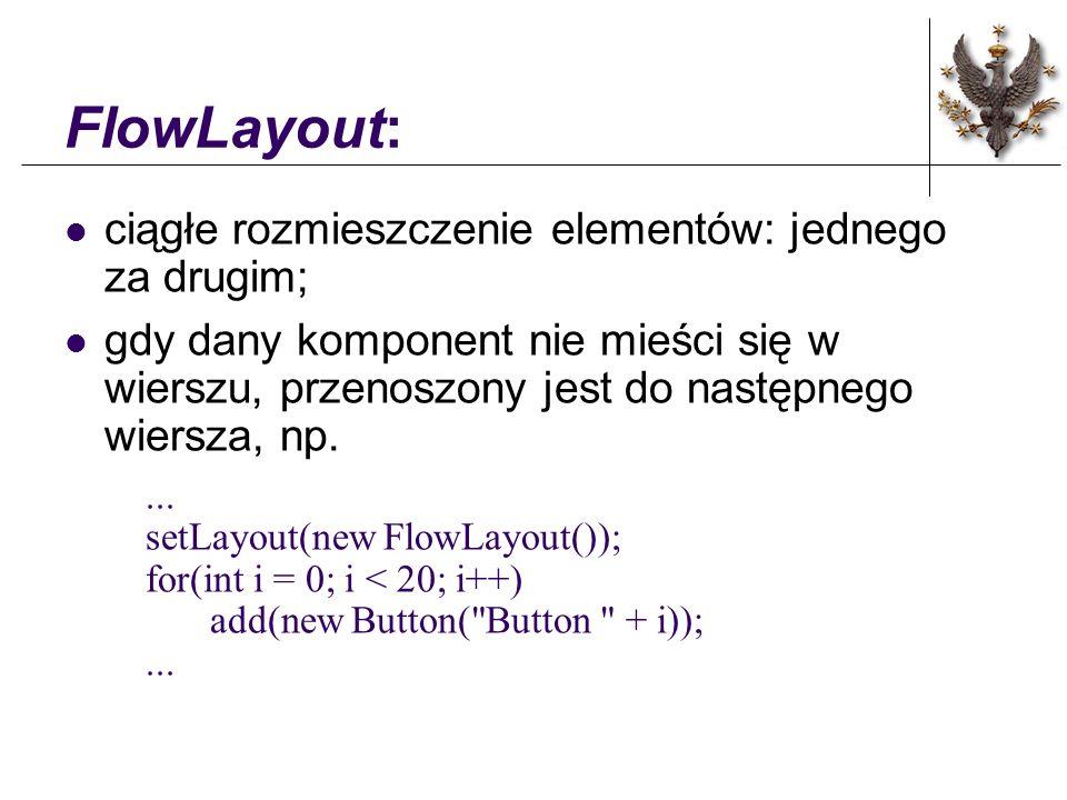 FlowLayout: ciągłe rozmieszczenie elementów: jednego za drugim; gdy dany komponent nie mieści się w wierszu, przenoszony jest do następnego wiersza, np....
