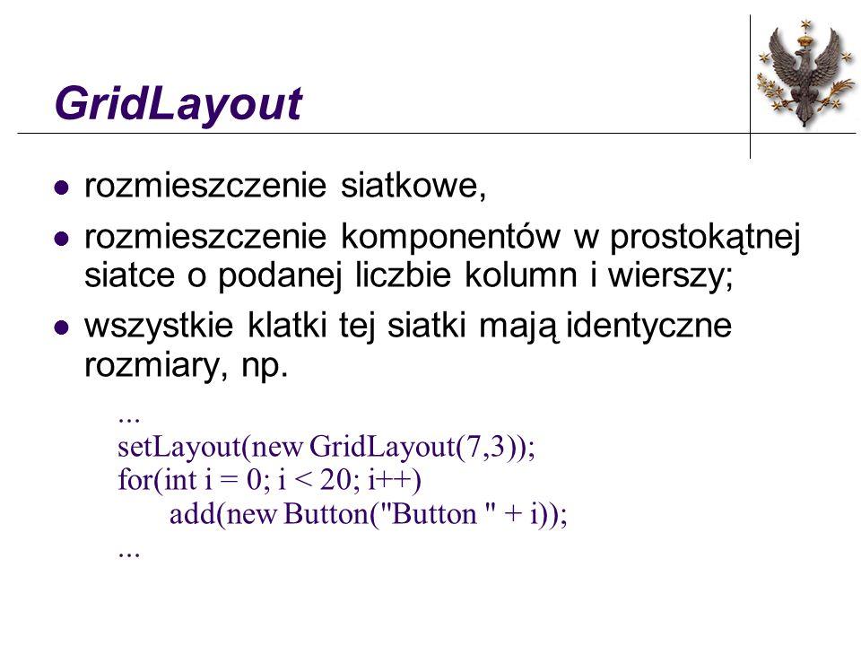 GridBagLayout rozmieszczenie torebkowe , komponenty rozmieszczane są w prostokątnym układzie torebek o podanych rozmiarach; jednak rozmiary torebek nie muszą być identyczne - jak w przypadku GridLayut; sposób rozmieszczenia elementów w torebkach określa obiekt typu GridBagConstraints definiujący więzy (ang.