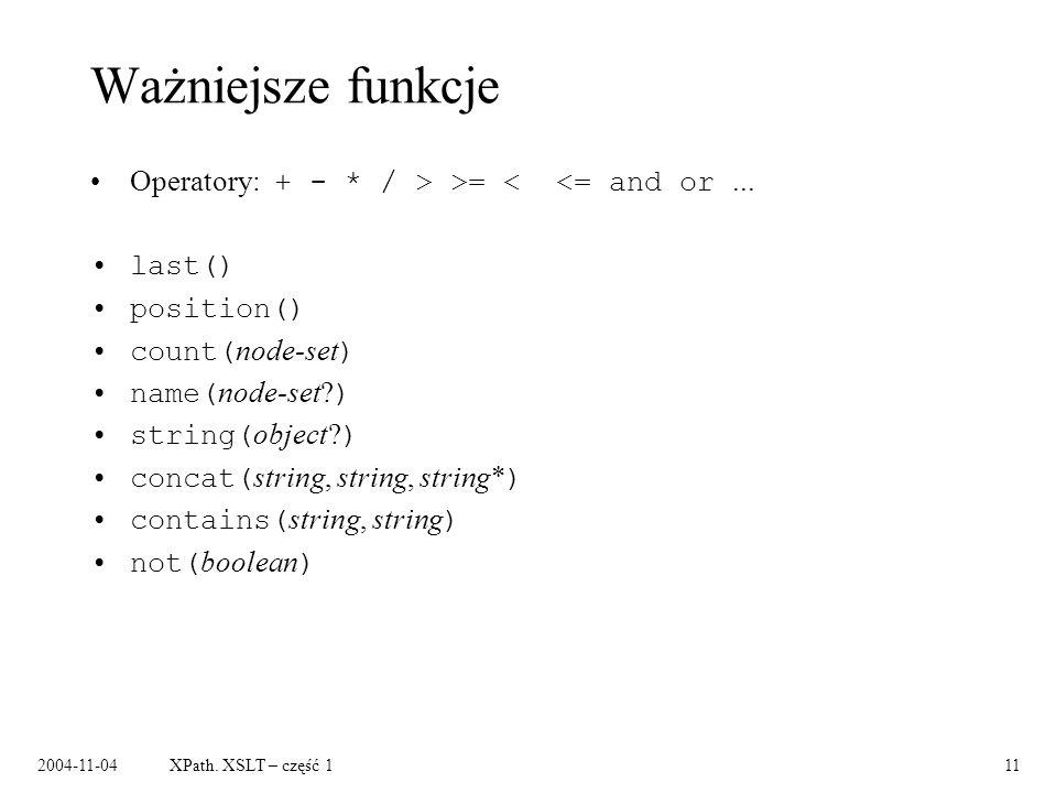 2004-11-04XPath. XSLT – część 111 Ważniejsze funkcje Operatory: + - * / > >= < <= and or... last() position() count( node-set ) name( node-set? ) stri