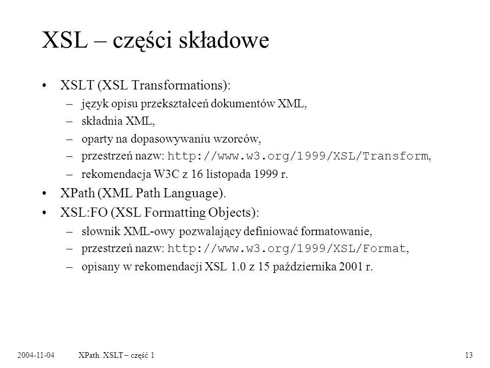 2004-11-04XPath. XSLT – część 113 XSL – części składowe XSLT (XSL Transformations): –język opisu przekształceń dokumentów XML, –składnia XML, –oparty