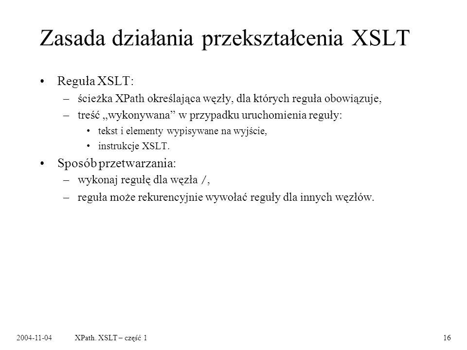 2004-11-04XPath. XSLT – część 116 Zasada działania przekształcenia XSLT Reguła XSLT: –ścieżka XPath określająca węzły, dla których reguła obowiązuje,
