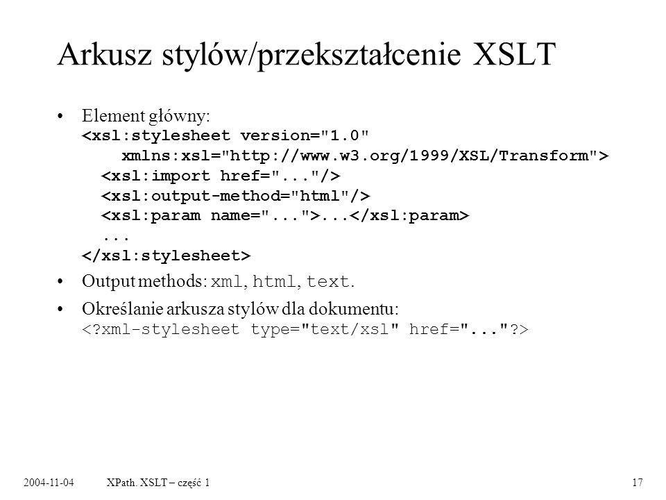 2004-11-04XPath. XSLT – część 117 Arkusz stylów/przekształcenie XSLT Element główny:...... Output methods: xml, html, text. Określanie arkusza stylów
