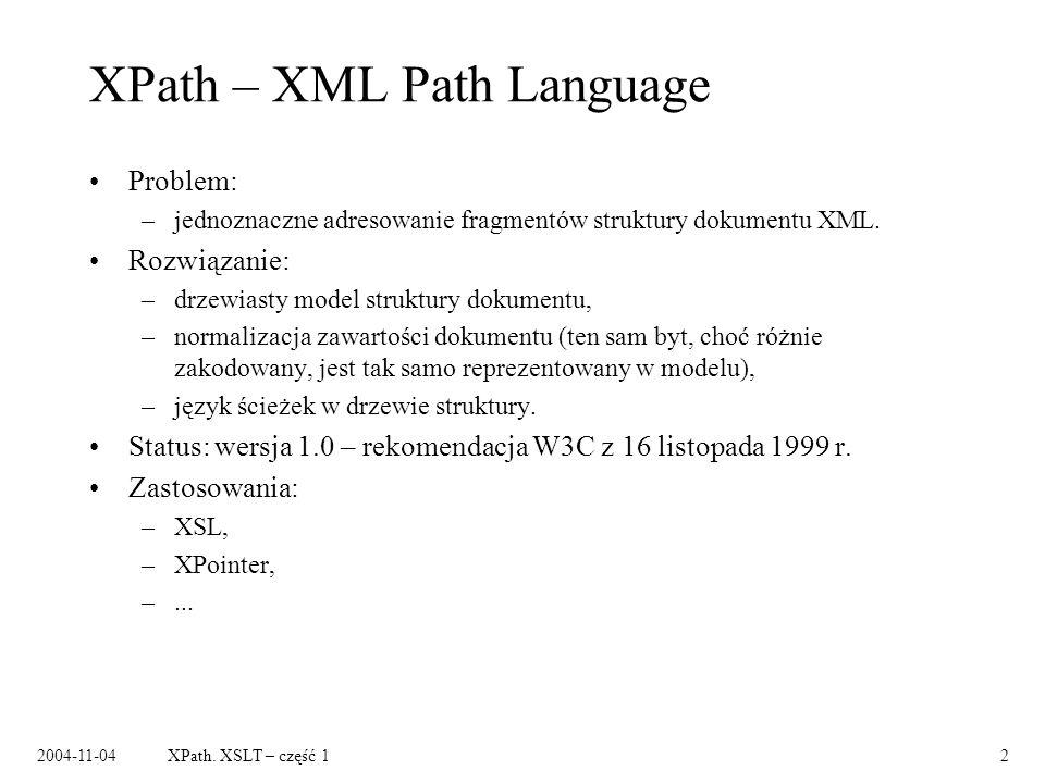 2004-11-04XPath. XSLT – część 12 XPath – XML Path Language Problem: –jednoznaczne adresowanie fragmentów struktury dokumentu XML. Rozwiązanie: –drzewi