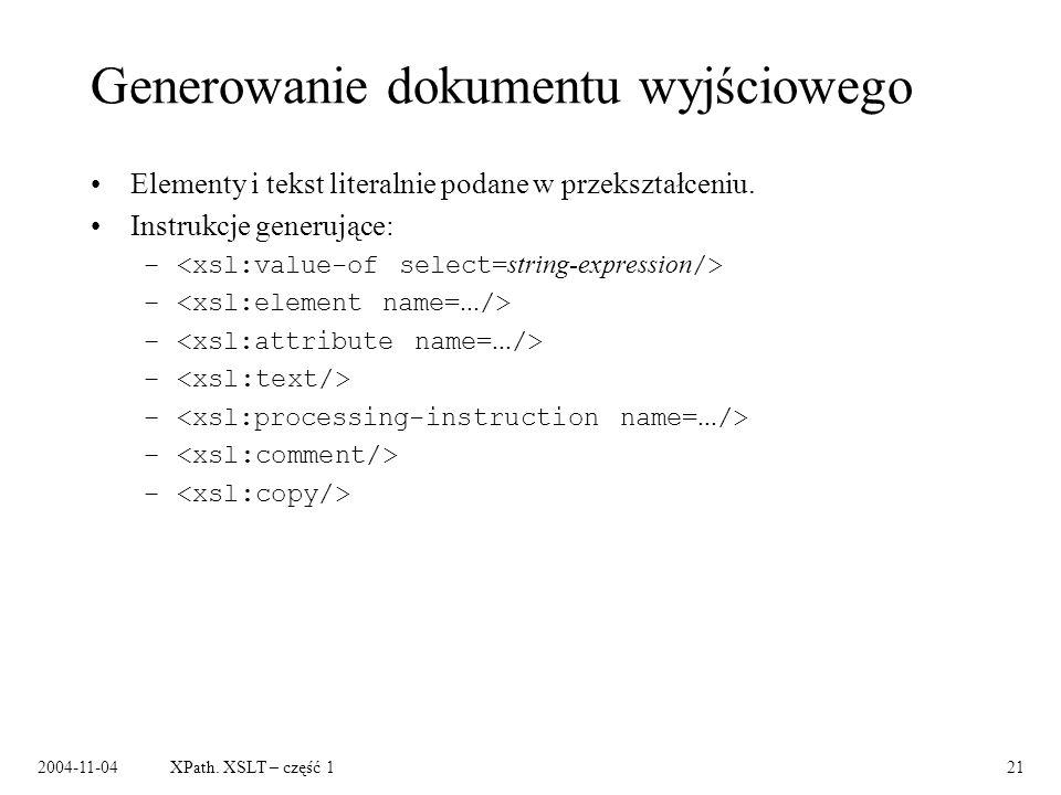 2004-11-04XPath. XSLT – część 121 Generowanie dokumentu wyjściowego Elementy i tekst literalnie podane w przekształceniu. Instrukcje generujące: –