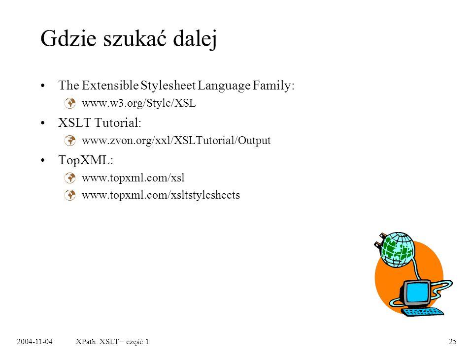 2004-11-04XPath. XSLT – część 125 Gdzie szukać dalej The Extensible Stylesheet Language Family: www.w3.org/Style/XSL XSLT Tutorial: www.zvon.org/xxl/X