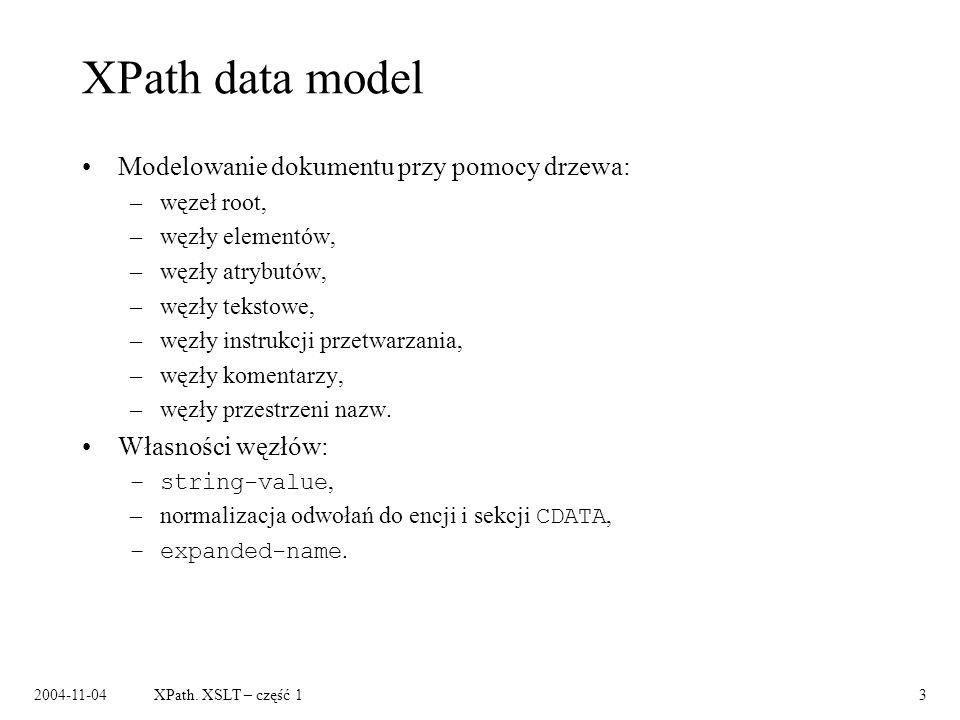 2004-11-04XPath. XSLT – część 13 XPath data model Modelowanie dokumentu przy pomocy drzewa: –węzeł root, –węzły elementów, –węzły atrybutów, –węzły te