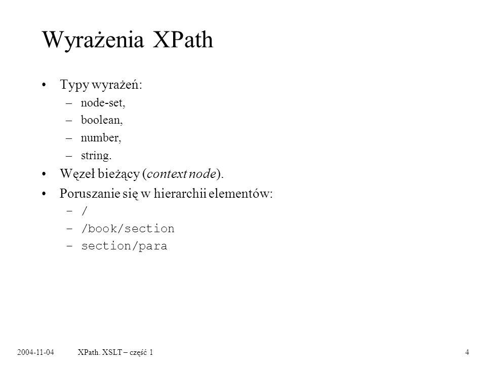 2004-11-04XPath. XSLT – część 14 Wyrażenia XPath Typy wyrażeń: –node-set, –boolean, –number, –string. Węzeł bieżący (context node). Poruszanie się w h