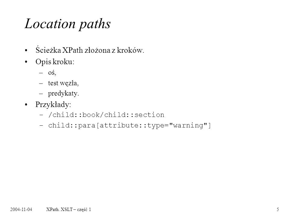 2004-11-04XPath. XSLT – część 15 Location paths Ścieżka XPath złożona z kroków. Opis kroku: –oś, –test węzła, –predykaty. Przykłady: –/child::book/chi