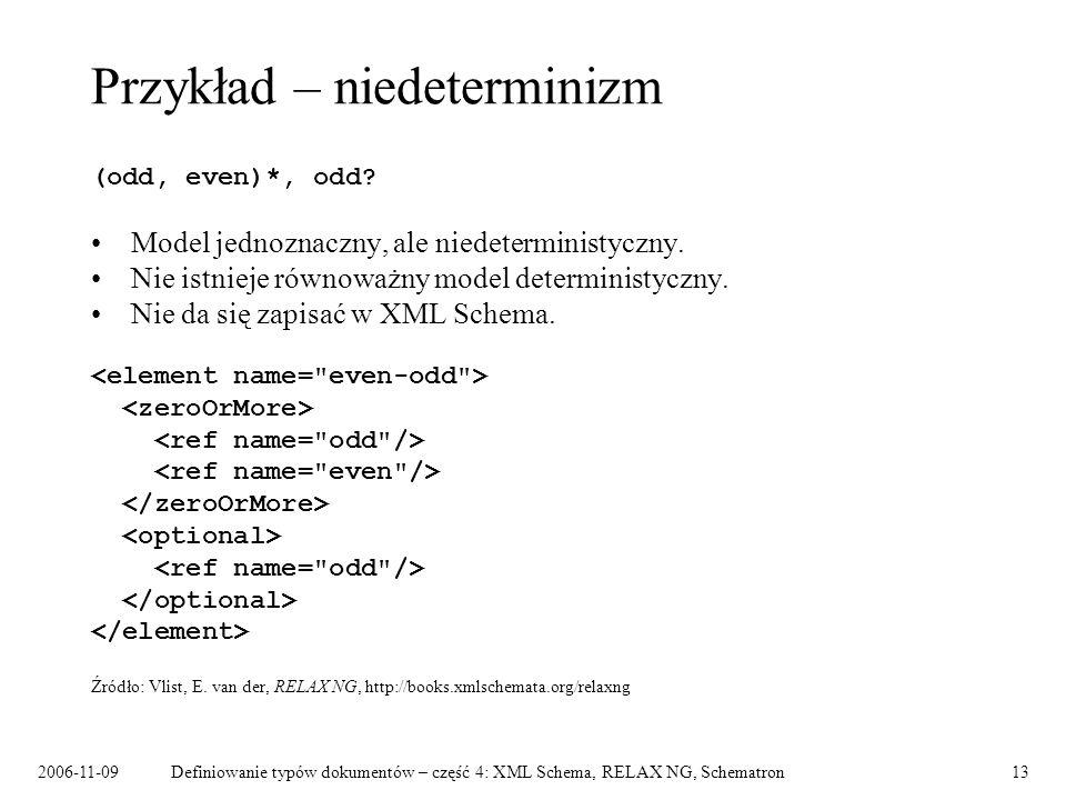 2006-11-09Definiowanie typów dokumentów – część 4: XML Schema, RELAX NG, Schematron13 Przykład – niedeterminizm (odd, even)*, odd? Model jednoznaczny,