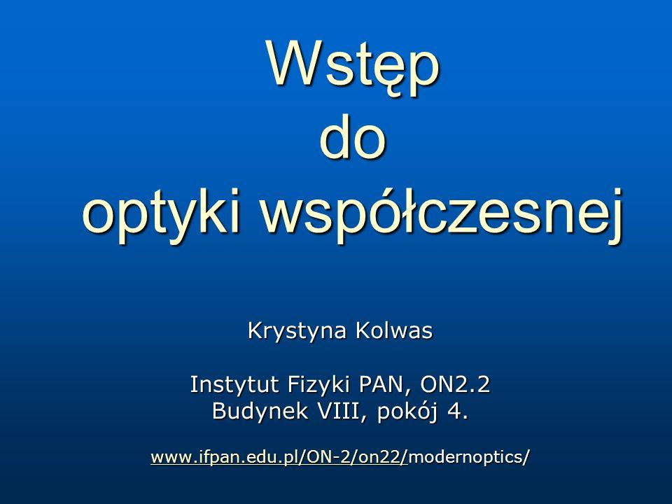 Wstęp do optyki współczesnej Krystyna Kolwas Instytut Fizyki PAN, ON2.2 Budynek VIII, pokój 4.