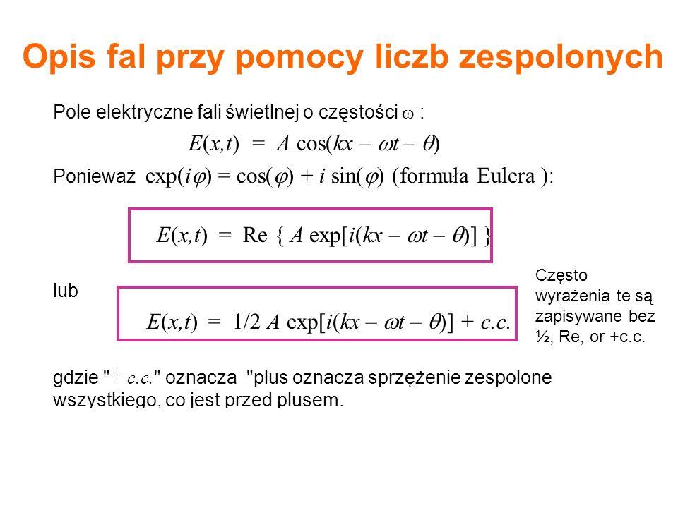 Pole elektryczne fali świetlnej o częstości : E(x,t) = A cos(kx – t – ) Ponieważ exp(i ) = cos( ) + i sin( ) (formuła Eulera ) : E(x,t) = Re { A exp[i(kx – t – )] } lub E(x,t) = 1/2 A exp[i(kx – t – )] + c.c.