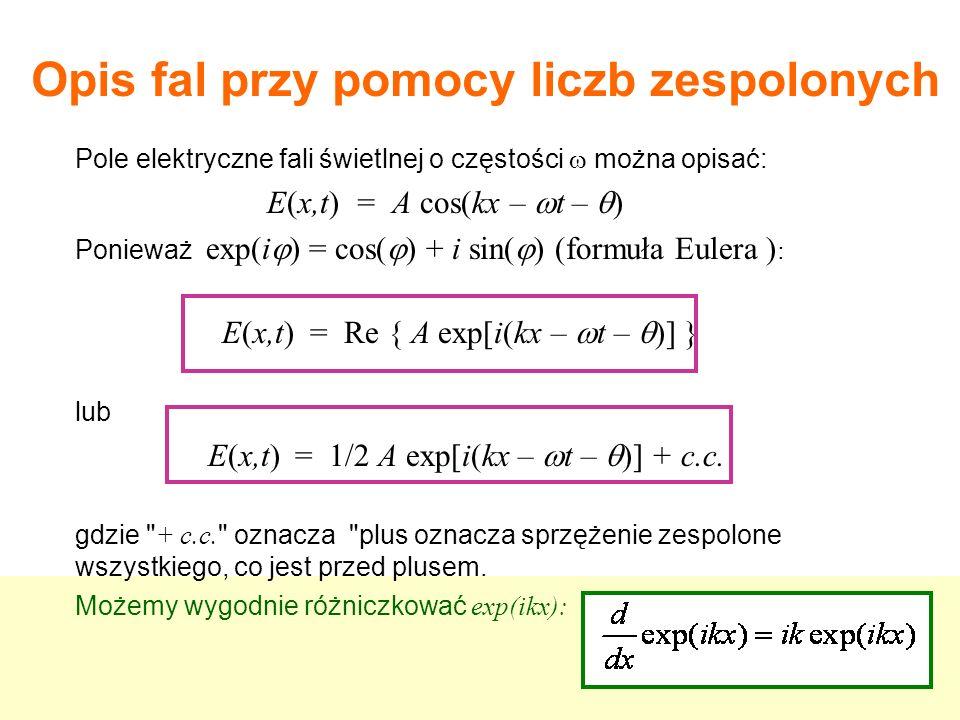 Pole elektryczne fali świetlnej o częstości można opisać: E(x,t) = A cos(kx – t – ) Ponieważ exp(i ) = cos( ) + i sin( ) (formuła Eulera ) : E(x,t) = Re { A exp[i(kx – t – )] } lub E(x,t) = 1/2 A exp[i(kx – t – )] + c.c.