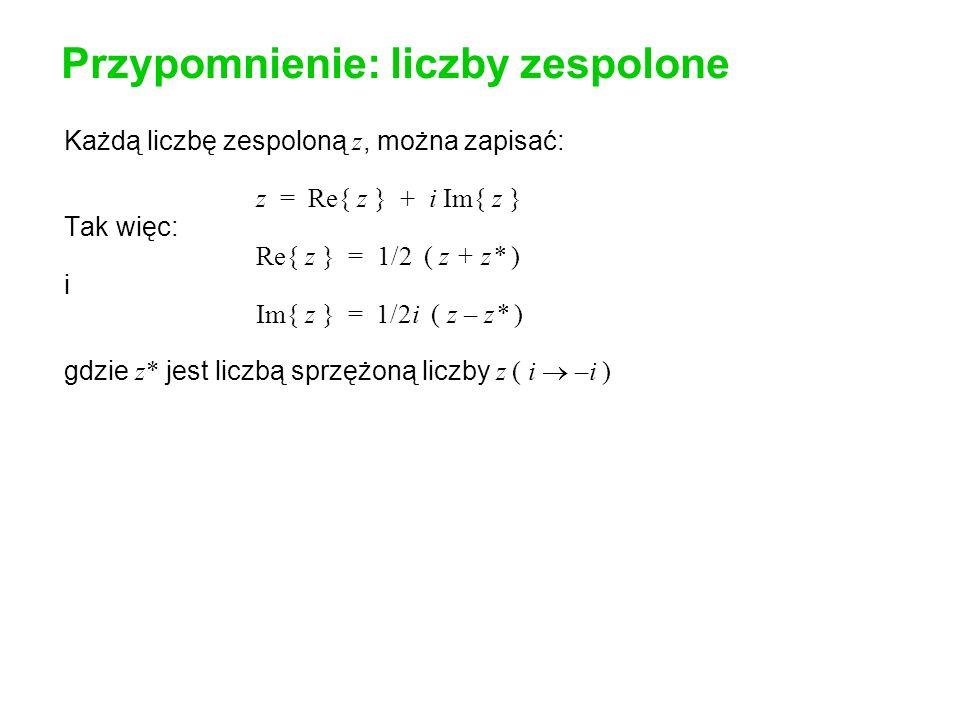Przypomnienie: liczby zespolone Każdą liczbę zespoloną z, można zapisać: z = Re{ z } + i Im{ z } Tak więc: Re{ z } = 1/2 ( z + z* ) i Im{ z } = 1/2i ( z – z* ) gdzie z* jest liczbą sprzężoną liczby z ( i –i ) Wielkość | z | ( moduł ), liczby zespolonej: | z | 2 = z z* = Re{ z } 2 + Im{ z } 2 Liczbę z zapisać można w postaci polarnej: A exp(i ).