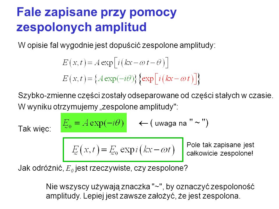 Fale zapisane przy pomocy zespolonych amplitud W opisie fal wygodnie jest dopuścić zespolone amplitudy: Szybko-zmienne części zostały odseparowane od części stałych w czasie.