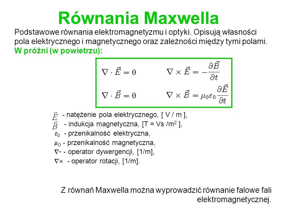 Równania Maxwella - natężenie pola elektrycznego, [ V / m ], - indukcja magnetyczna, [T = Vs /m 2 ], 0 - przenikalność elektryczna, 0 - przenikalność magnetyczna, - operator dywergencji, [1/m], - operator rotacji, [1/m].