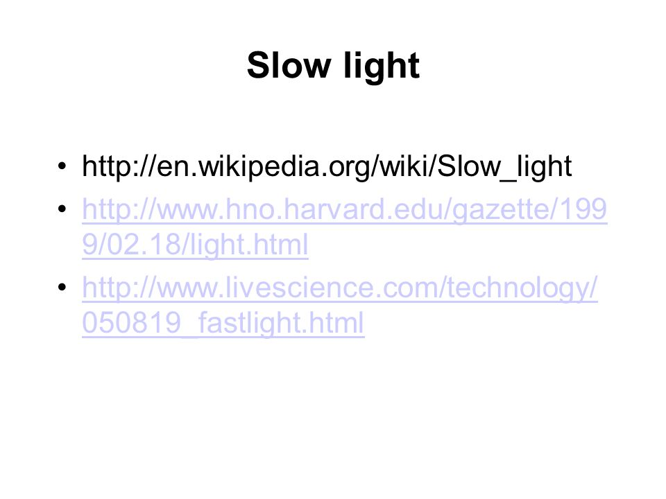 Slow light http://en.wikipedia.org/wiki/Slow_light http://www.hno.harvard.edu/gazette/199 9/02.18/light.htmlhttp://www.hno.harvard.edu/gazette/199 9/0