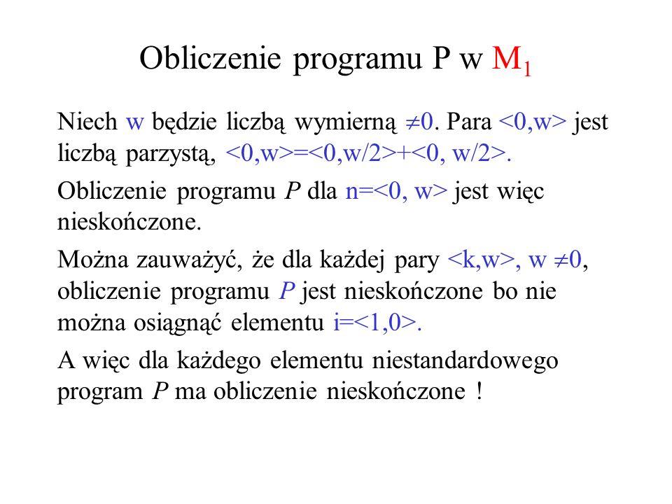 Obliczenie programu P w M 1 Niech w będzie liczbą wymierną 0. Para jest liczbą parzystą, = +. Obliczenie programu P dla n= jest więc nieskończone. Moż