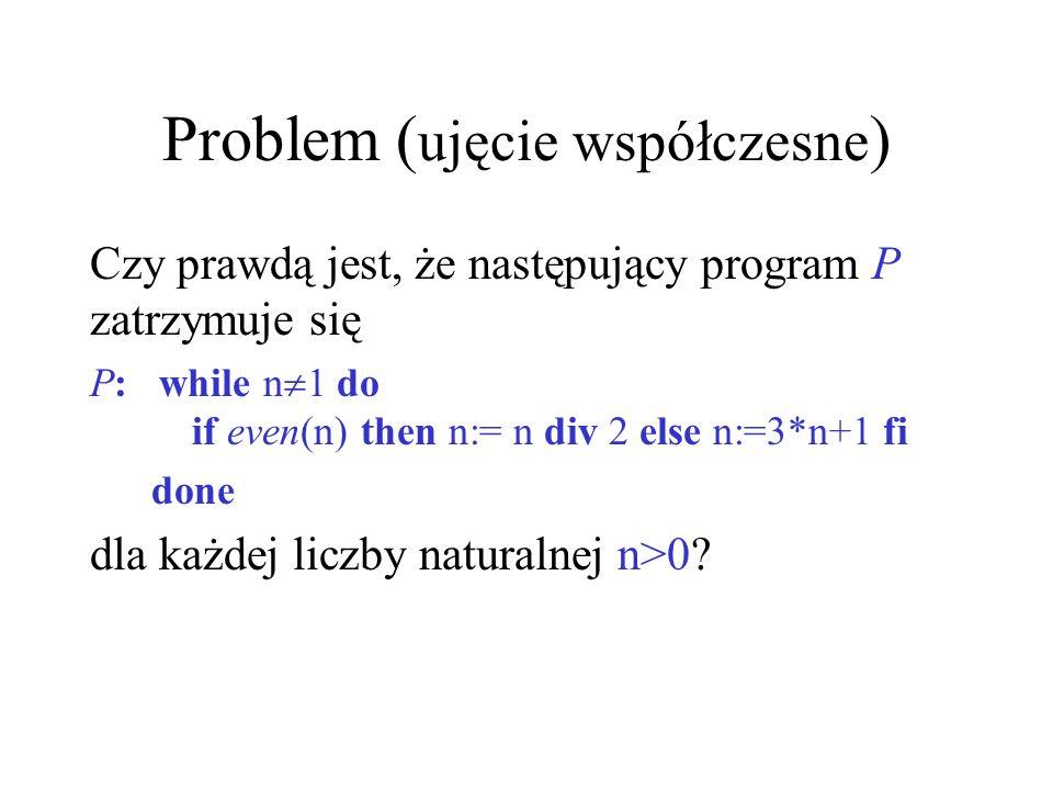 Problem ( ujęcie współczesne ) Czy prawdą jest, że następujący program P zatrzymuje się P: while n 1 do if even(n) then n:= n div 2 else n:=3*n+1 fi d