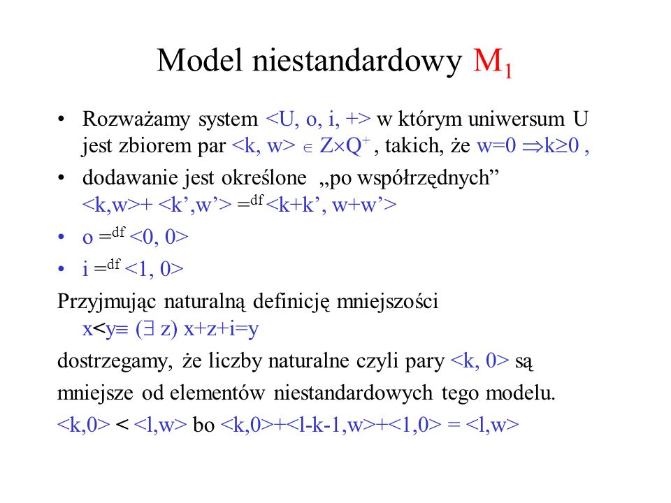 Model niestandardowy M 1 Rozważamy system w którym uniwersum U jest zbiorem par Z Q +, takich, że w=0 k 0, dodawanie jest określone po współrzędnych +