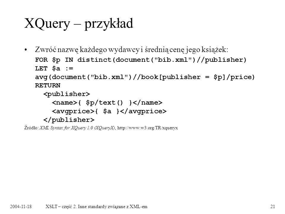 2004-11-18XSLT – część 2. Inne standardy związane z XML-em21 XQuery – przykład Zwróć nazwę każdego wydawcy i średnią cenę jego książek: FOR $p IN dist