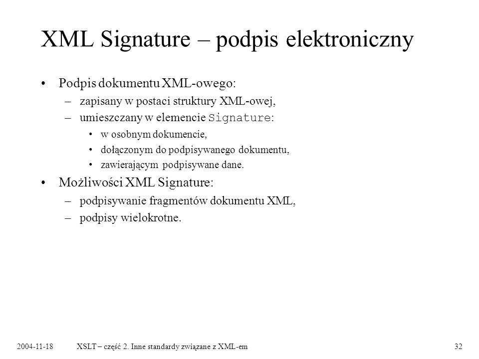 2004-11-18XSLT – część 2. Inne standardy związane z XML-em32 XML Signature – podpis elektroniczny Podpis dokumentu XML-owego: –zapisany w postaci stru