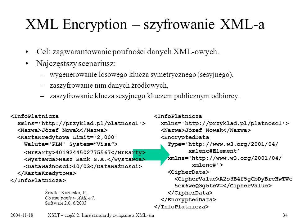 2004-11-18XSLT – część 2. Inne standardy związane z XML-em34 XML Encryption – szyfrowanie XML-a Cel: zagwarantowanie poufności danych XML-owych. Najcz