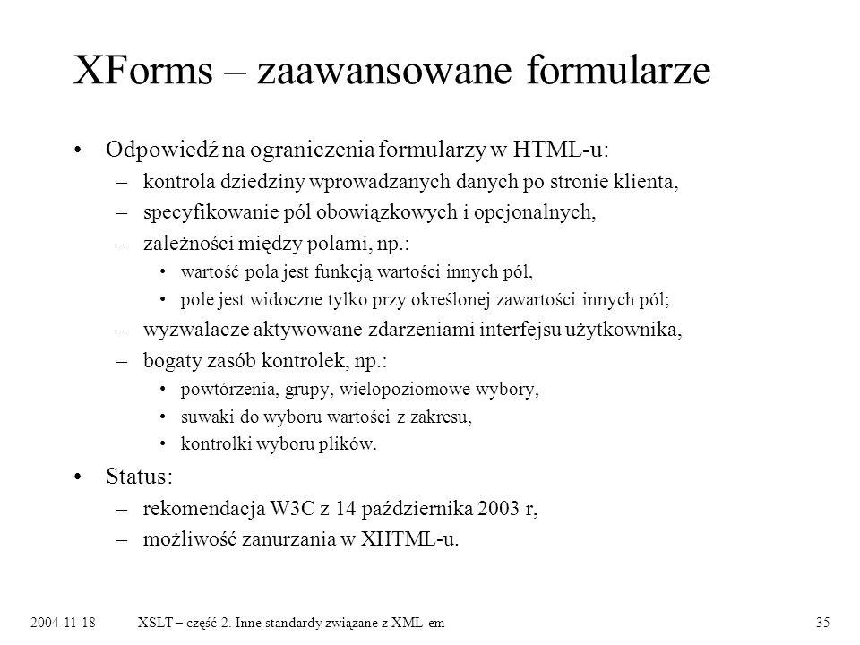 2004-11-18XSLT – część 2. Inne standardy związane z XML-em35 XForms – zaawansowane formularze Odpowiedź na ograniczenia formularzy w HTML-u: –kontrola
