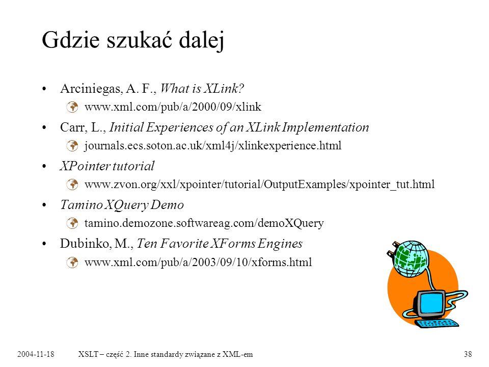 2004-11-18XSLT – część 2. Inne standardy związane z XML-em38 Gdzie szukać dalej Arciniegas, A. F., What is XLink? www.xml.com/pub/a/2000/09/xlink Carr