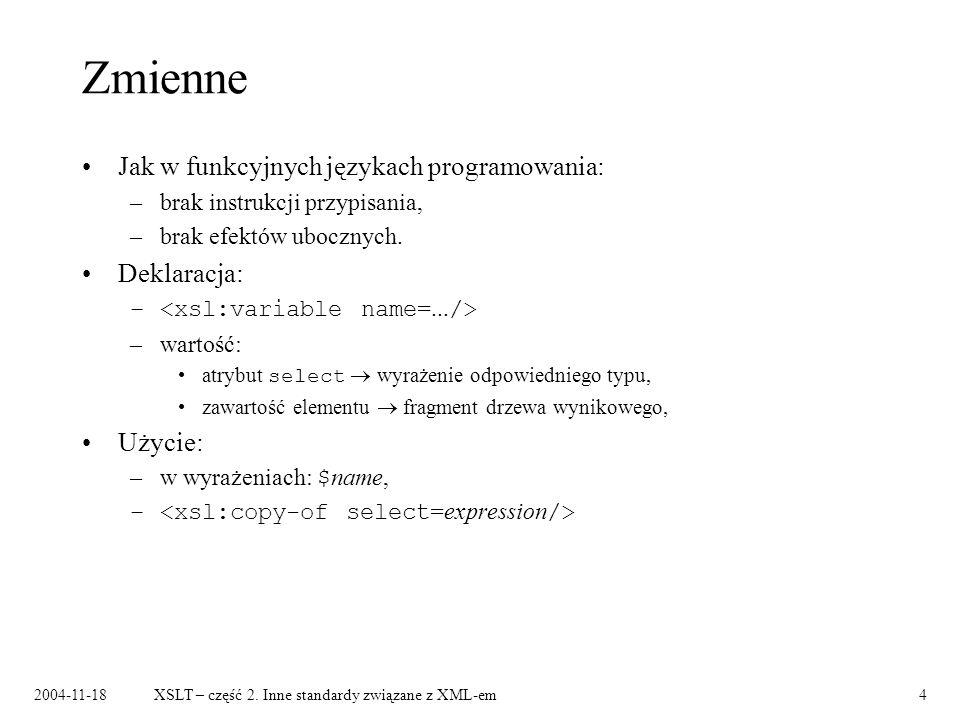 2004-11-18XSLT – część 2. Inne standardy związane z XML-em4 Zmienne Jak w funkcyjnych językach programowania: –brak instrukcji przypisania, –brak efek