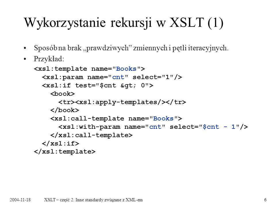 2004-11-18XSLT – część 2. Inne standardy związane z XML-em6 Wykorzystanie rekursji w XSLT (1) Sposób na brak prawdziwych zmiennych i pętli iteracyjnyc