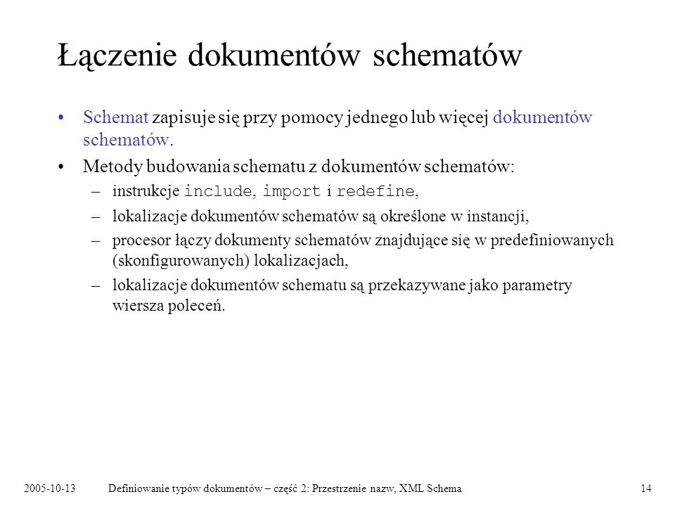 2005-10-13Definiowanie typów dokumentów – część 2: Przestrzenie nazw, XML Schema14 Łączenie dokumentów schematów Schemat zapisuje się przy pomocy jedn