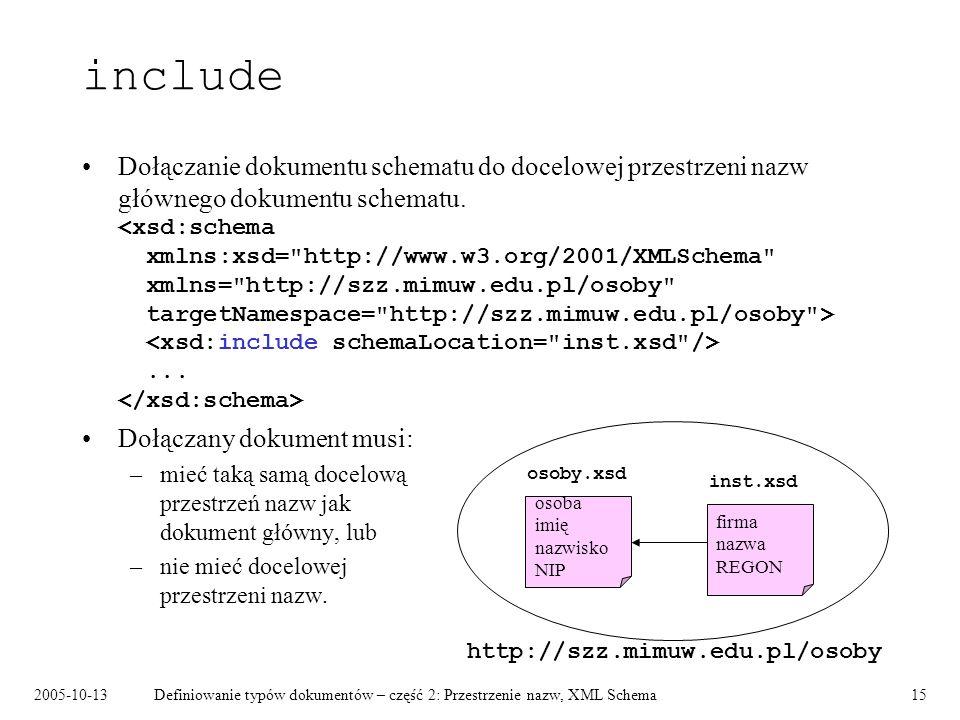 2005-10-13Definiowanie typów dokumentów – część 2: Przestrzenie nazw, XML Schema15 include Dołączanie dokumentu schematu do docelowej przestrzeni nazw