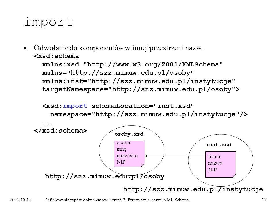 2005-10-13Definiowanie typów dokumentów – część 2: Przestrzenie nazw, XML Schema17 import Odwołanie do komponentów w innej przestrzeni nazw.... http:/