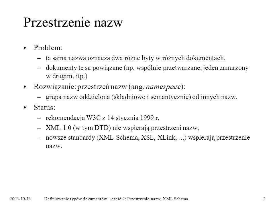 2005-10-13Definiowanie typów dokumentów – część 2: Przestrzenie nazw, XML Schema3 Nazwy przestrzeni nazw Identyfikatory URI, np: –http://www.w3.org/XSLT/Transform/1.0 –http://szz.mimuw.edu.pl/osoby –urn:szz:mimuw Nazwy przestrzeni nazw: –nie muszą wskazywać konkretnych zasobów, –pełnią funkcję unikatowych identyfikatorów, –są porównywane jako napisy (istotna jest wielkość liter).