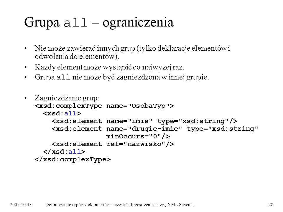 2005-10-13Definiowanie typów dokumentów – część 2: Przestrzenie nazw, XML Schema28 Grupa all – ograniczenia Nie może zawierać innych grup (tylko dekla