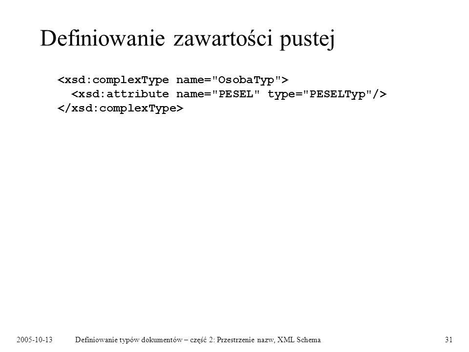 2005-10-13Definiowanie typów dokumentów – część 2: Przestrzenie nazw, XML Schema31 Definiowanie zawartości pustej