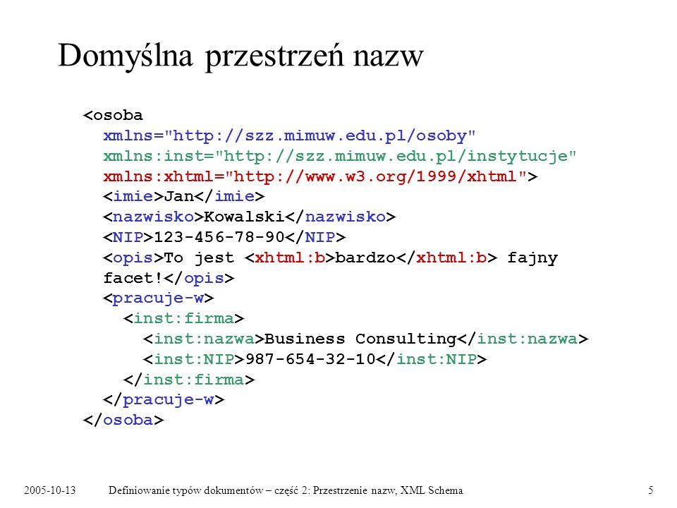 2005-10-13Definiowanie typów dokumentów – część 2: Przestrzenie nazw, XML Schema26 Typy złożone – typy zawartości Zawartość elementowa: Jan Kowalski Zawartość prosta: 10.55 Zawartość mieszana: Wypadek dnia 13.10.2001 r.