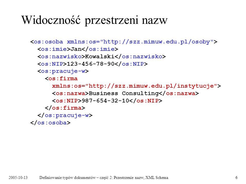 2005-10-13Definiowanie typów dokumentów – część 2: Przestrzenie nazw, XML Schema7 Nazwy z prefiksem i bez Nazwy elementów: –kwalifikowane – należą do pewnej przestrzeni nazw: poprzedzone prefiksem, nie poprzedzone prefiksem, jeśli są w zasięgu deklaracji domyślnej przestrzeni nazw; –niekwalifikowane – nie należą do żadnej przestrzeni nazw: nie poprzedzone prefiksem, poza zasięgiem deklaracji domyślnej przestrzeni nazw.